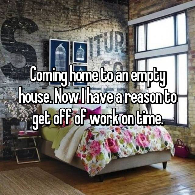 Coming home to an empty house. Now I have a reason to get off of work on time.