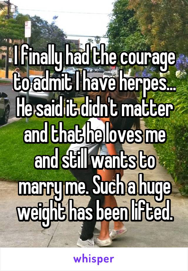 I finally had the courage to admit I have herpes... He said it didn't matter and that he loves me and still wants to marry me. Such a huge weight has been lifted.
