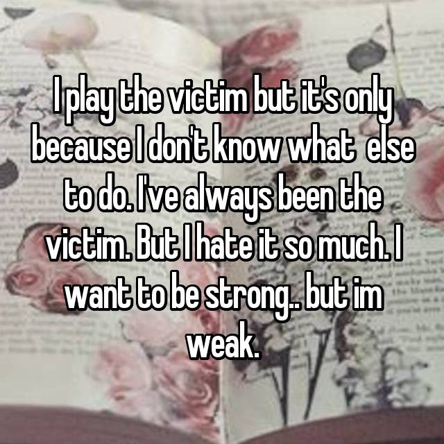 I play the victim but it's only because I don't know what  else to do. I've always been the victim. But I hate it so much. I want to be strong.. but im weak.