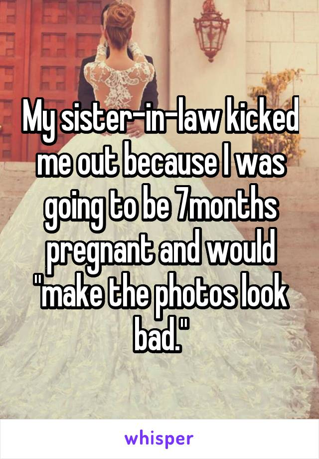 """My sister-in-law kicked me out because I was going to be 7months pregnant and would """"make the photos look bad."""""""
