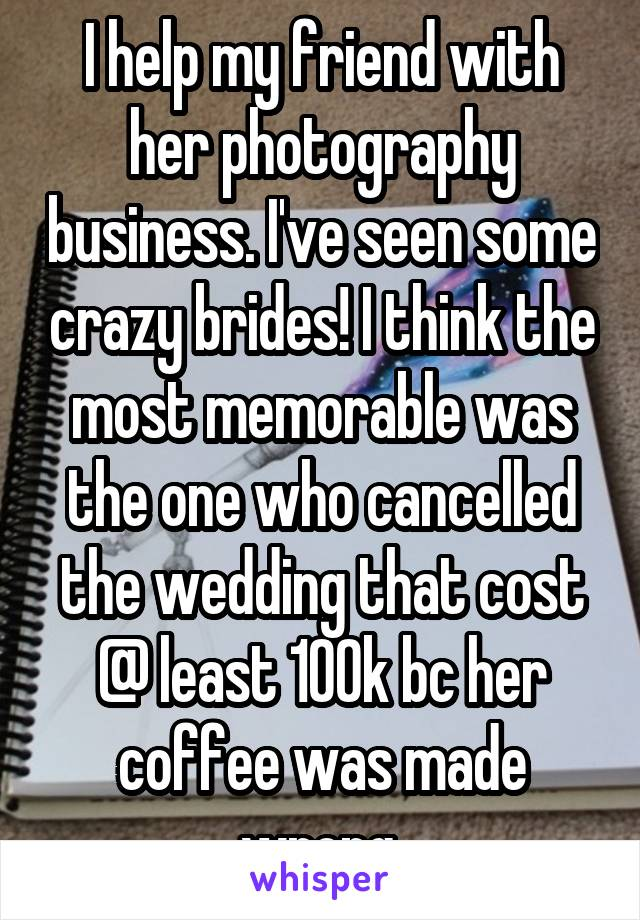 I help my friend with her photography business. I've seen some crazy brides! I think the most memorable was the one who cancelled the wedding that cost @ least 100k bc her coffee was made wrong.