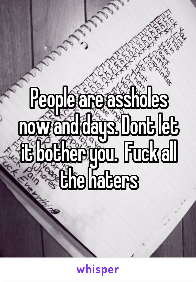 Fuck the haters the assholes the people