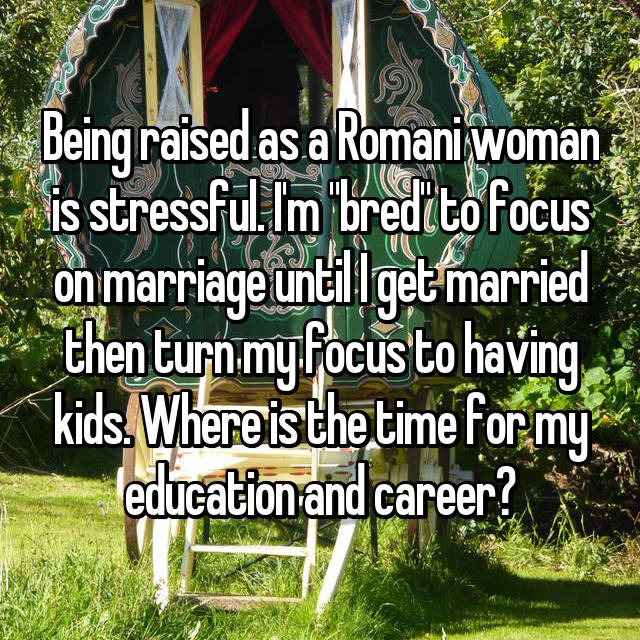 "Being raised as a Romani woman is stressful. I'm ""bred"" to focus on marriage until I get married then turn my focus to having kids. Where is the time for my education and career?"