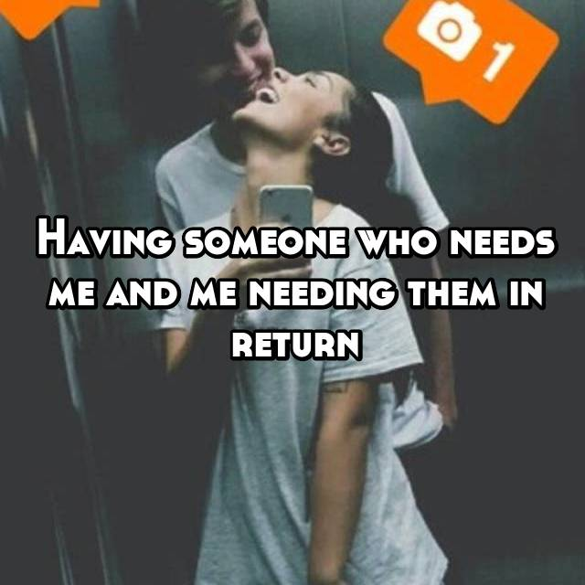 Having someone who needs me and me needing them in return