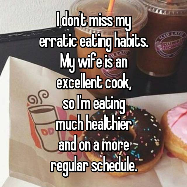 I don't miss my erratic eating habits. My wife is an excellent cook, so I'm eating much healthier and on a more regular schedule.
