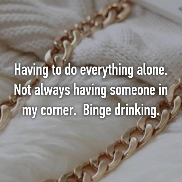 Having to do everything alone. Not always having someone in my corner.  Binge drinking.