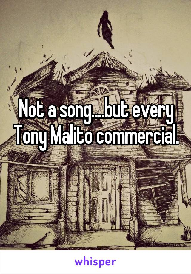 Not A Song But Every Tony Malito Commercial