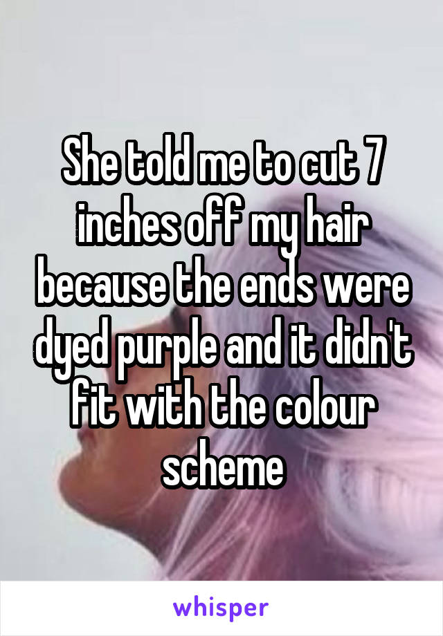 She told me to cut 7 inches off my hair because the ends were dyed purple and it didn't fit with the colour scheme