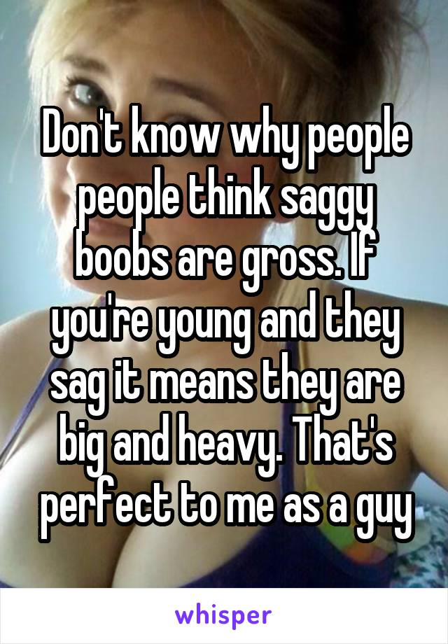 Don't know why people people think saggy boobs are gross. If you're young and they sag it means they are big and heavy. That's perfect to me as a guy