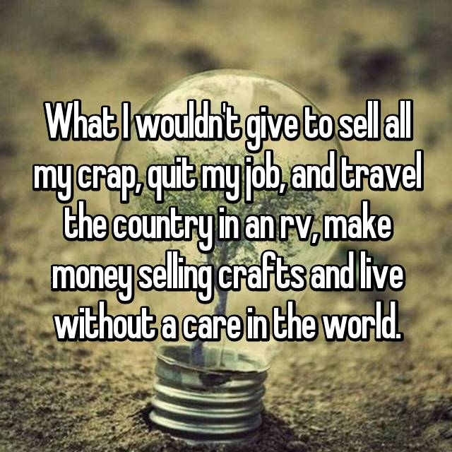 What I wouldn't give to sell all my crap, quit my job, and travel the country in an rv, make money selling crafts and live without a care in the world.