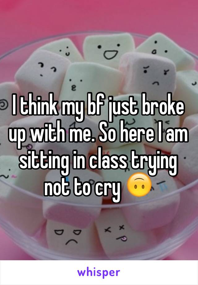 I think my bf just broke up with me. So here I am sitting in class trying not to cry 🙃