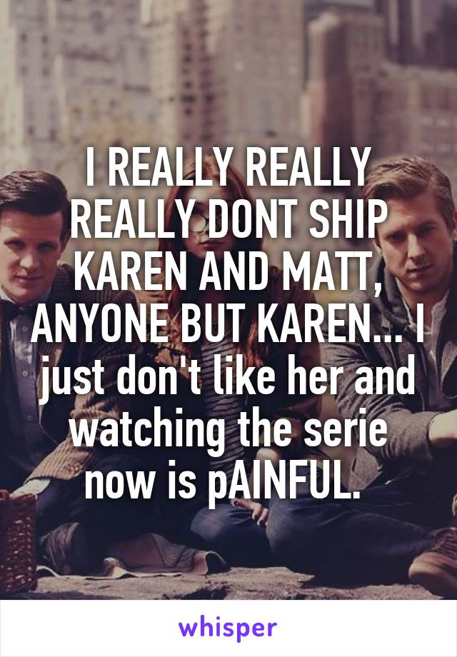 I REALLY REALLY REALLY DONT SHIP KAREN AND MATT, ANYONE BUT KAREN... I just don't like her and watching the serie now is pAINFUL.
