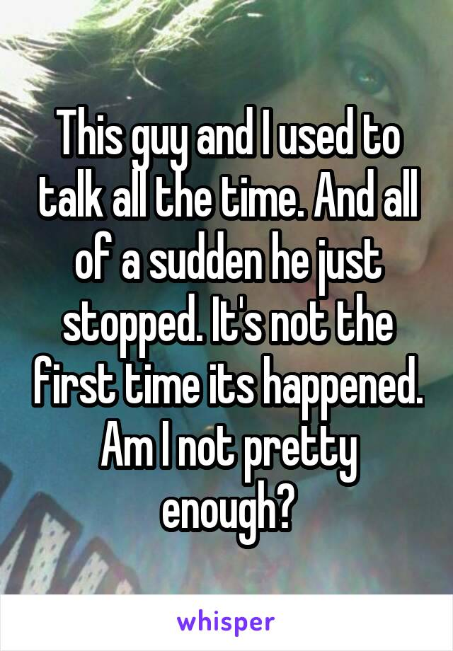 This guy and I used to talk all the time. And all of a sudden he just stopped. It's not the first time its happened. Am I not pretty enough?