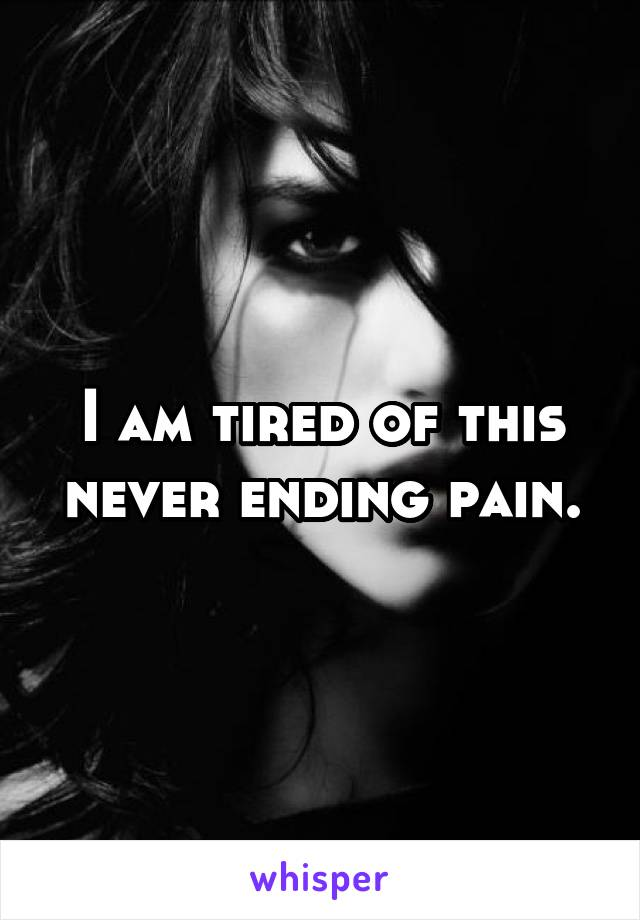 I am tired of this never ending pain.