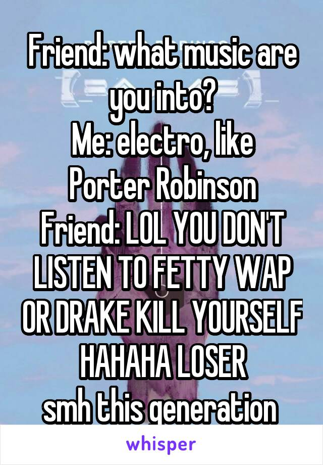 Friend: what music are you into? Me: electro, like Porter Robinson Friend: LOL YOU DON'T LISTEN TO FETTY WAP OR DRAKE KILL YOURSELF HAHAHA LOSER smh this generation