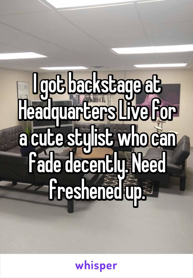 I got backstage at Headquarters Live for a cute stylist who can fade decently. Need freshened up.