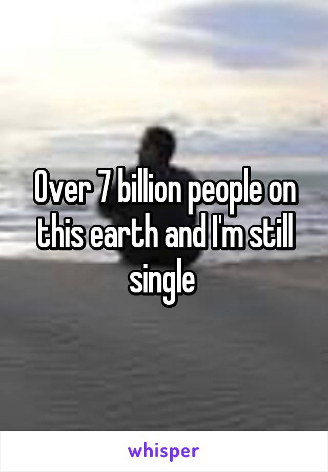 Over 7 billion people on this earth and I'm still single