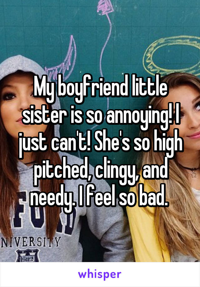 My boyfriend little sister is so annoying! I just can't! She's so high pitched, clingy, and needy. I feel so bad.