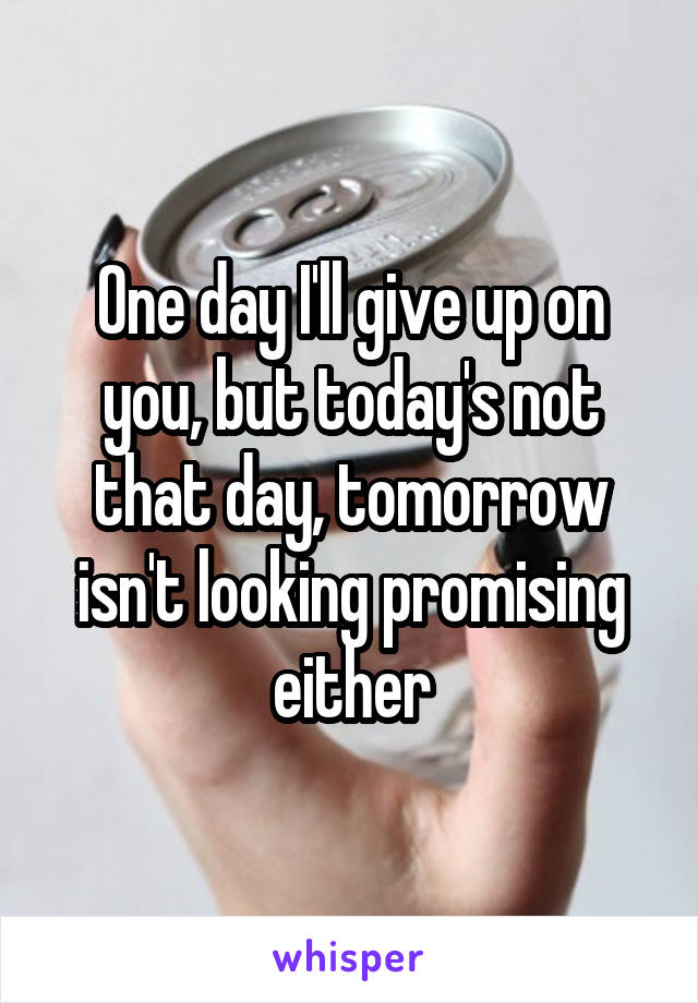 One day I'll give up on you, but today's not that day, tomorrow isn't looking promising either