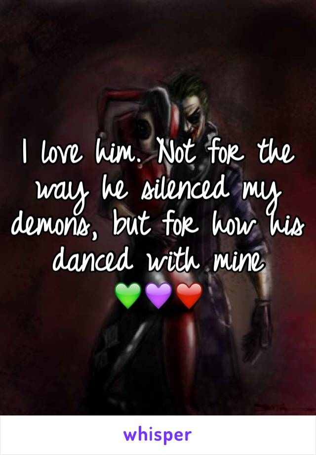 I love him. Not for the way he silenced my demons, but for how his danced with mine 💚💜❤️