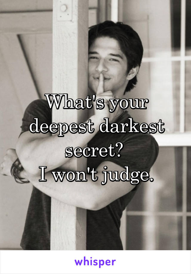 What's your deepest darkest secret?  I won't judge.