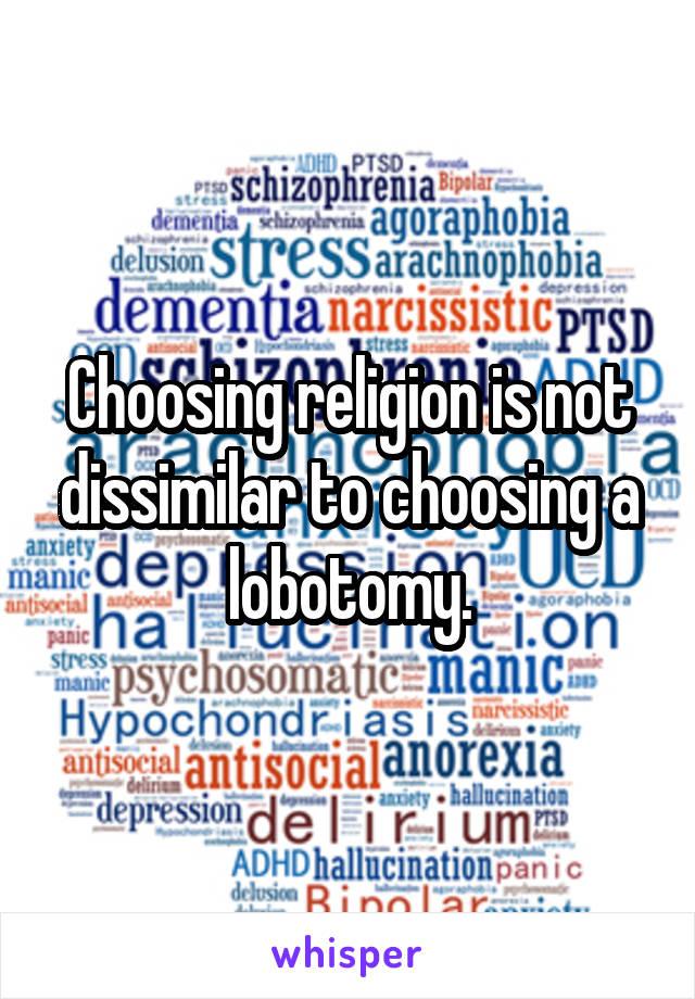 Choosing religion is not dissimilar to choosing a lobotomy.