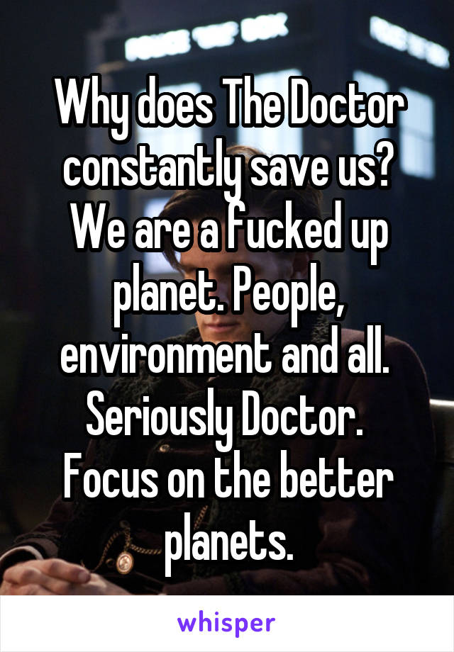 Why does The Doctor constantly save us? We are a fucked up planet. People, environment and all.  Seriously Doctor.  Focus on the better planets.