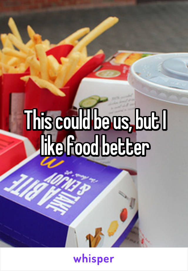 This could be us, but I like food better
