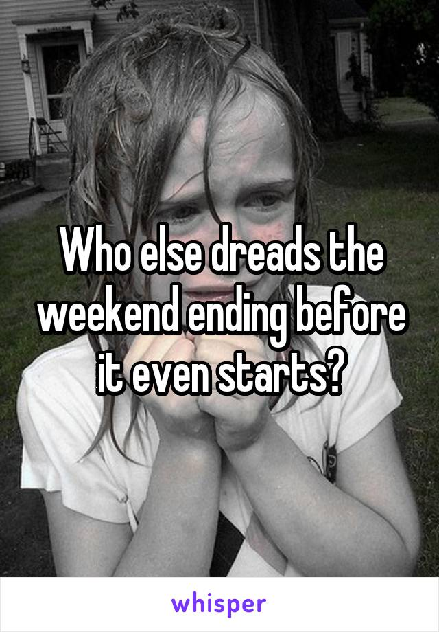 Who else dreads the weekend ending before it even starts?