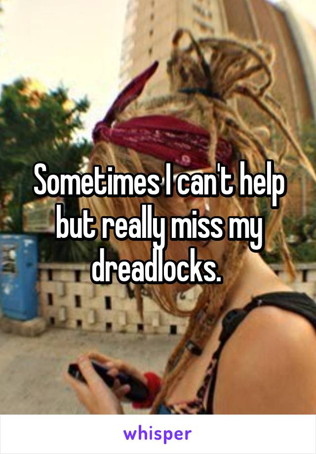 Sometimes I can't help but really miss my dreadlocks.