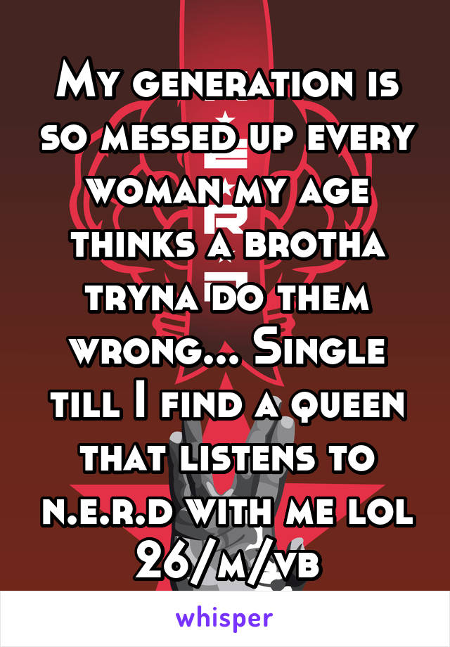 My generation is so messed up every woman my age thinks a brotha tryna do them wrong... Single till I find a queen that listens to n.e.r.d with me lol 26/m/vb