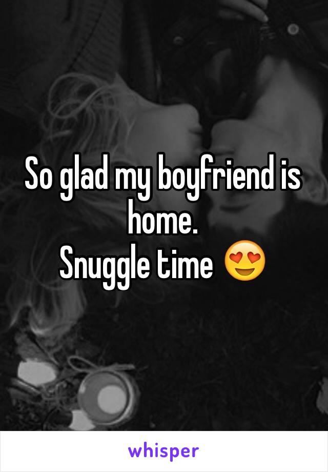 So glad my boyfriend is home.  Snuggle time 😍