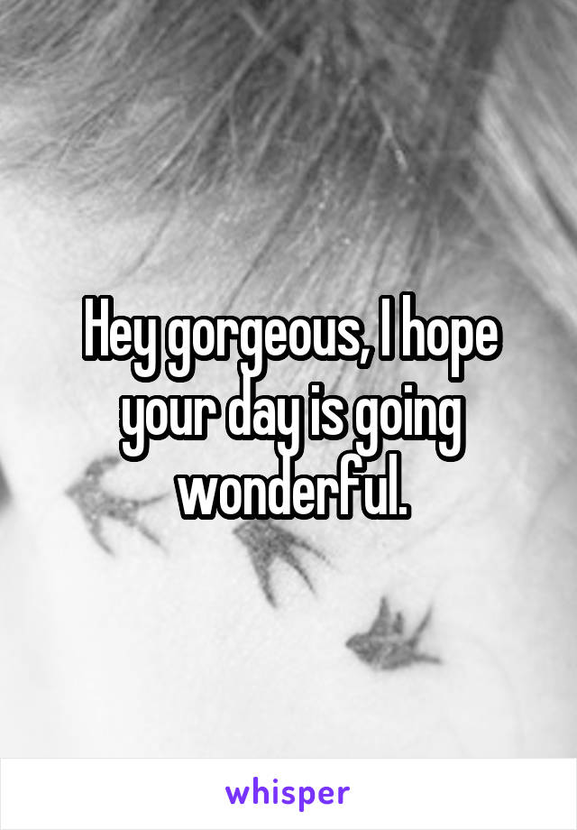 Hey gorgeous, I hope your day is going wonderful.