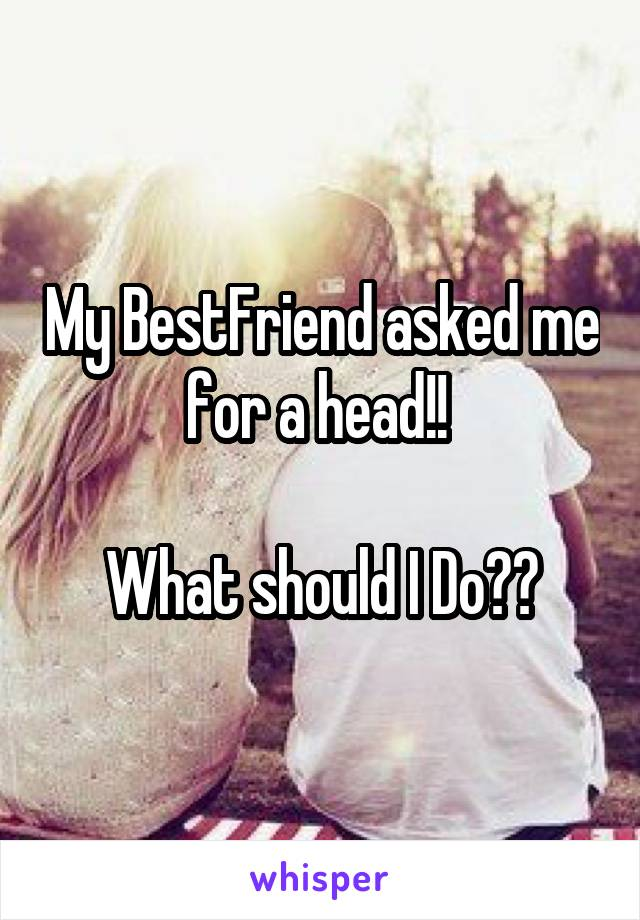 My BestFriend asked me for a head!!   What should I Do??