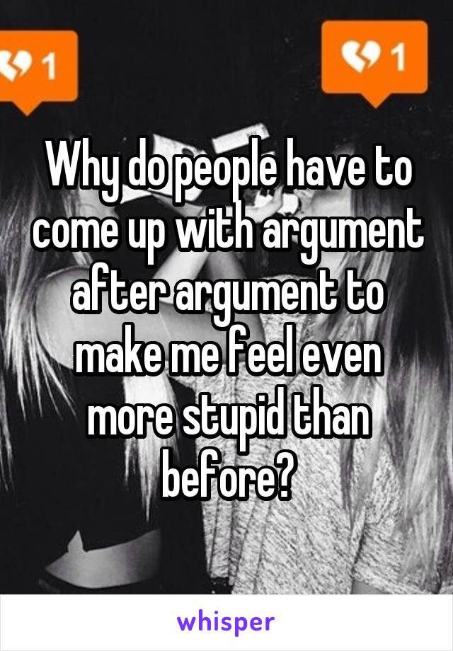 Why do people have to come up with argument after argument to make me feel even more stupid than before?