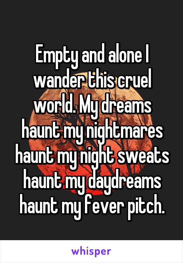 Empty and alone I wander this cruel world. My dreams haunt my nightmares haunt my night sweats haunt my daydreams haunt my fever pitch.