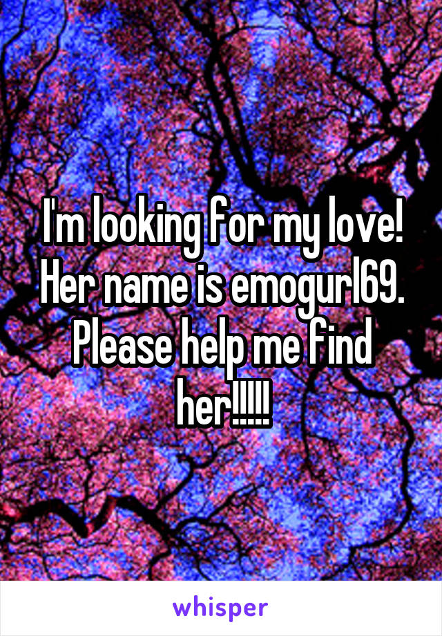 I'm looking for my love! Her name is emogurl69. Please help me find her!!!!!