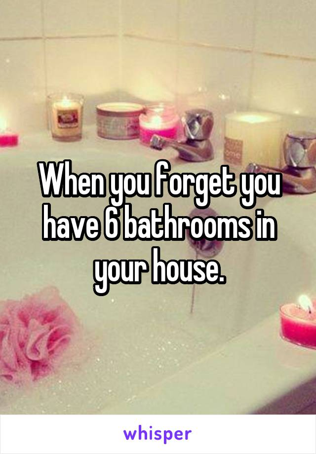 When you forget you have 6 bathrooms in your house.