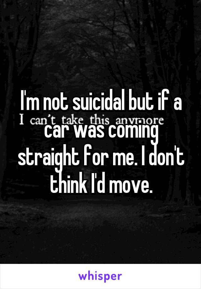 I'm not suicidal but if a car was coming straight for me. I don't think I'd move.
