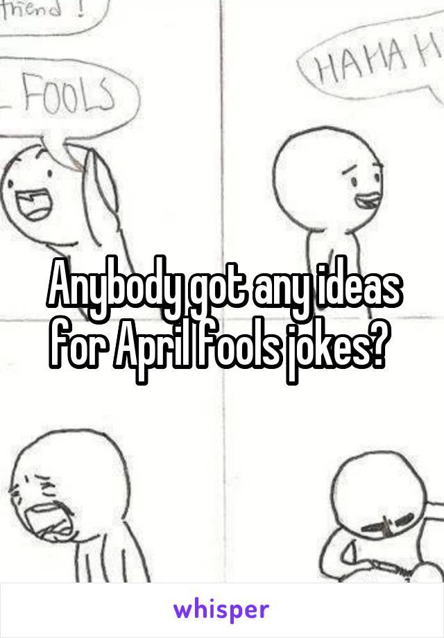 Anybody got any ideas for April fools jokes?