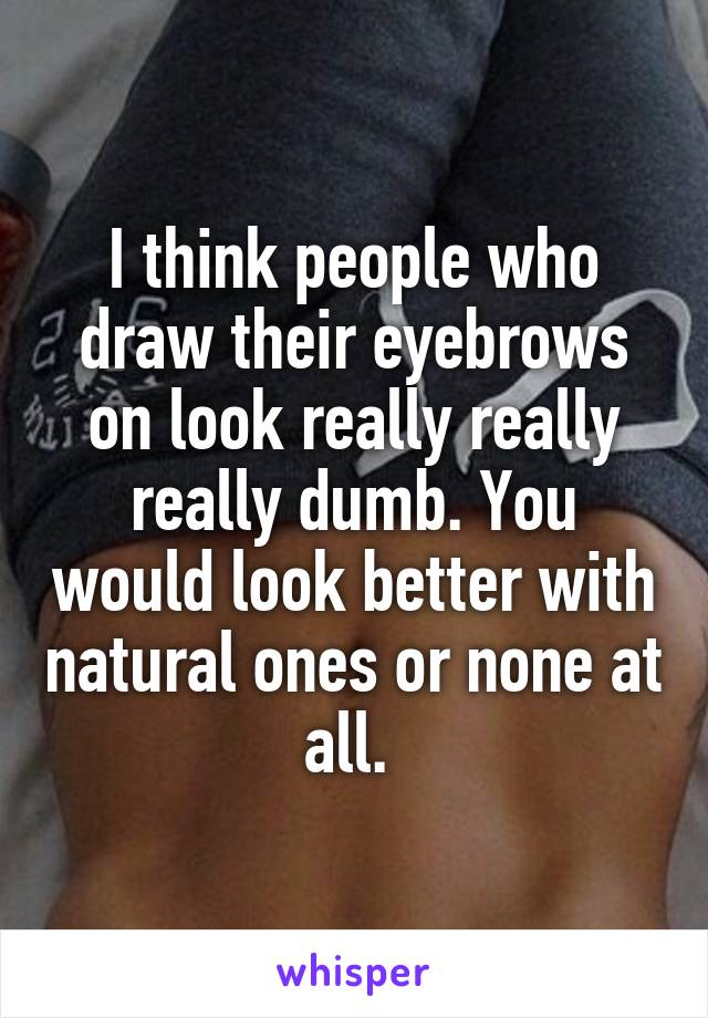 I think people who draw their eyebrows on look really really really dumb. You would look better with natural ones or none at all.