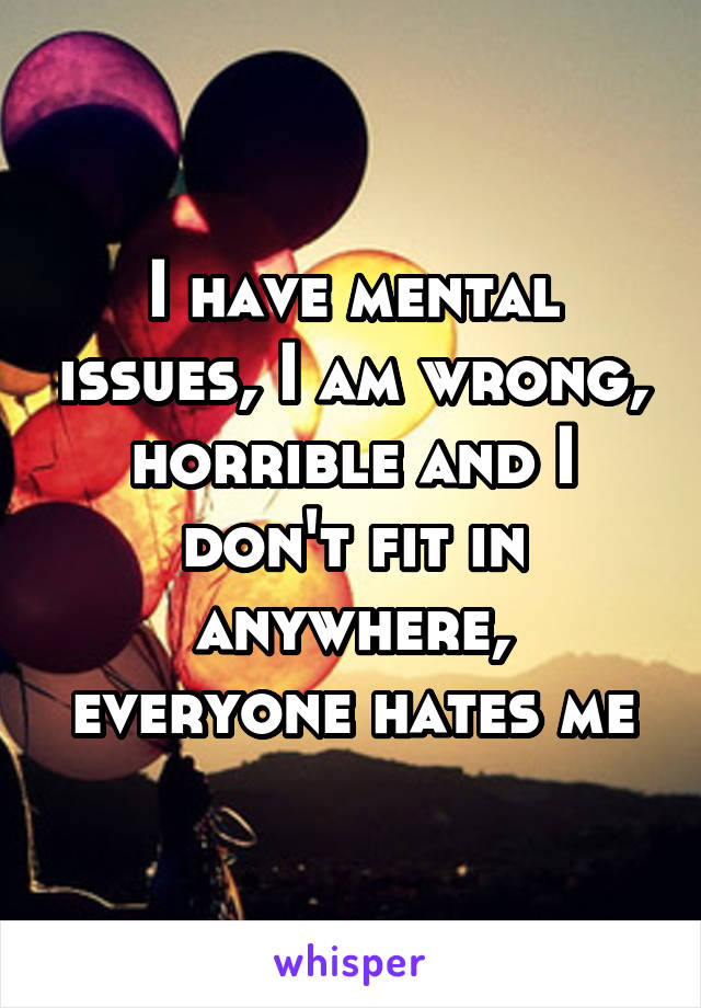 I have mental issues, I am wrong, horrible and I don't fit in anywhere, everyone hates me