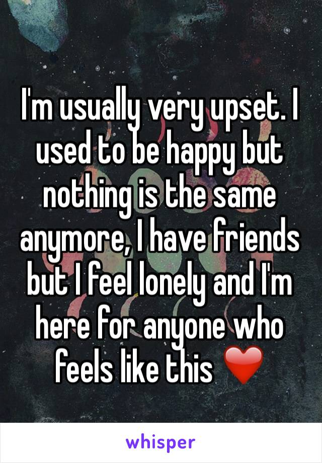 I'm usually very upset. I used to be happy but nothing is the same anymore, I have friends but I feel lonely and I'm here for anyone who feels like this ❤️