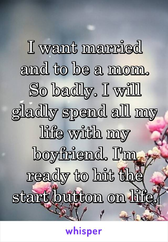 I want married and to be a mom. So badly. I will gladly spend all my life with my boyfriend. I'm ready to hit the start button on life.