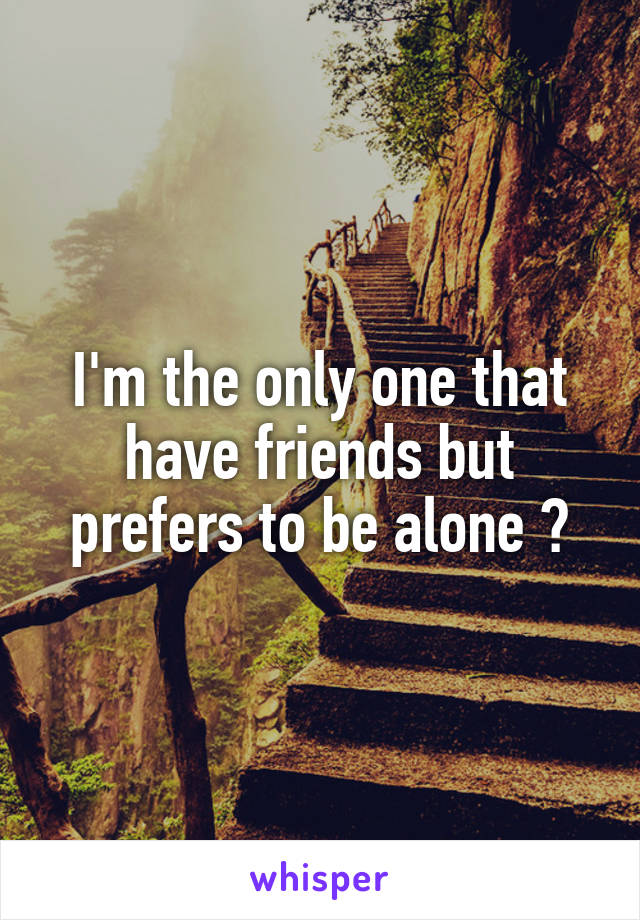 I'm the only one that have friends but prefers to be alone ?