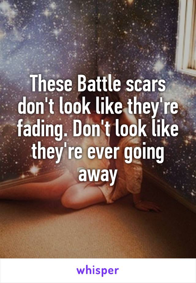 These Battle scars don't look like they're fading. Don't look like they're ever going away