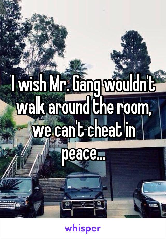 I wish Mr. Gang wouldn't walk around the room, we can't cheat in peace...