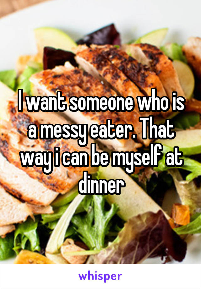 I want someone who is a messy eater. That way i can be myself at dinner