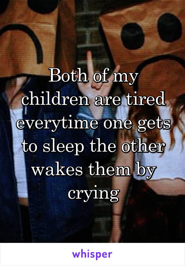 Both of my children are tired everytime one gets to sleep the other wakes them by crying