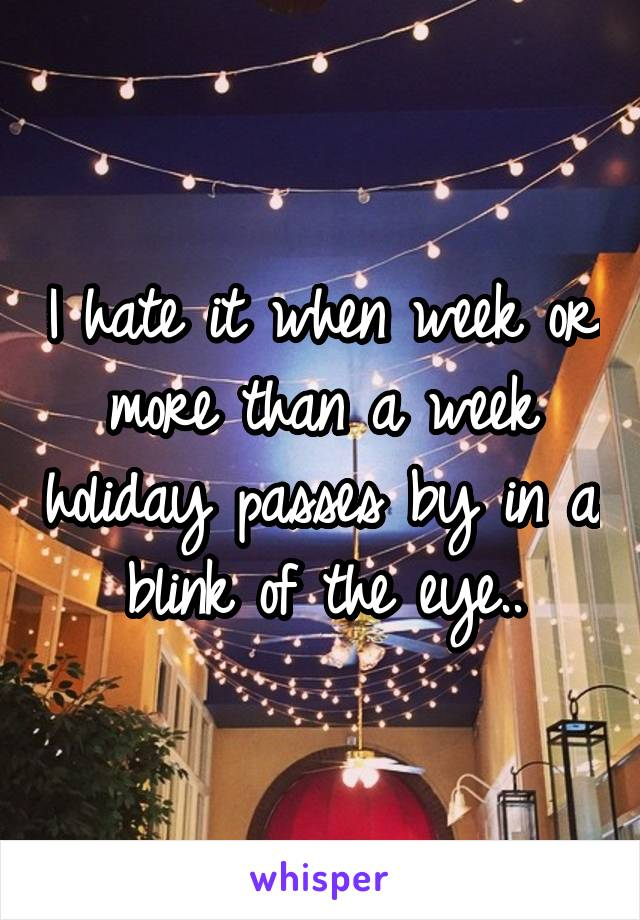 I hate it when week or more than a week holiday passes by in a blink of the eye..